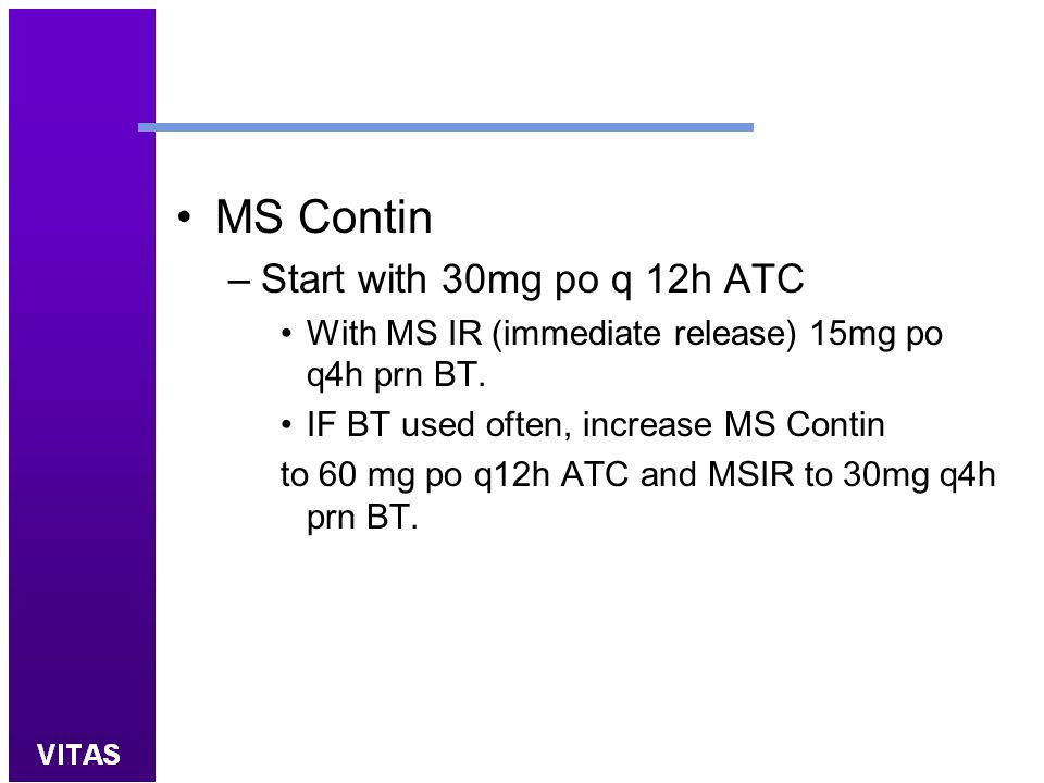 MS Contin –Start with 30mg po q 12h ATC With MS IR (immediate release) 15mg po q4h prn BT. IF BT used often, increase MS Contin to 60 mg po q12h ATC a