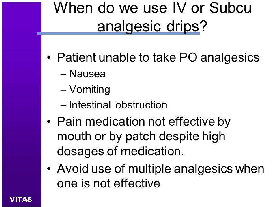 When do we use IV or Subcu analgesic drips? Patient unable to take PO analgesics –Nausea –Vomiting –Intestinal obstruction Pain medication not effecti