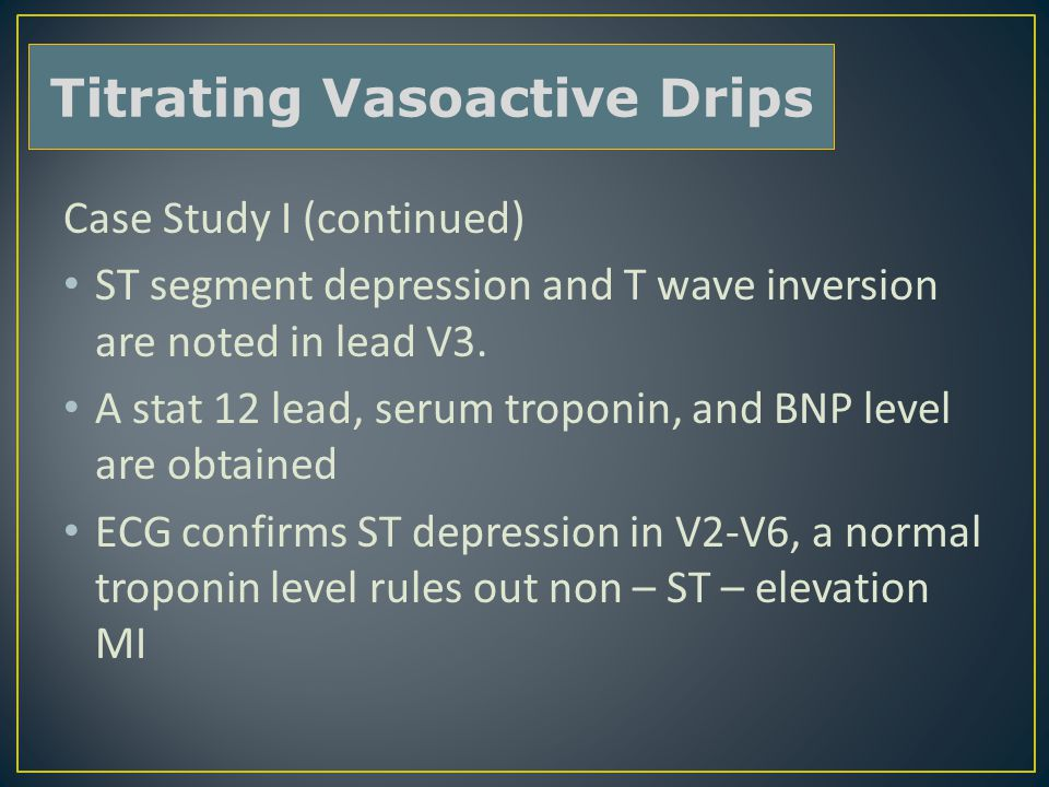 Case Study I (continued) ST segment depression and T wave inversion are noted in lead V3. A stat 12 lead, serum troponin, and BNP level are obtained E