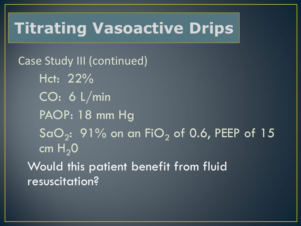 Case Study III (continued) Hct: 22% CO: 6 L/min PAOP: 18 mm Hg SaO 2 : 91% on an FiO 2 of 0.6, PEEP of 15 cm H 2 0 Would this patient benefit from fluid resuscitation.