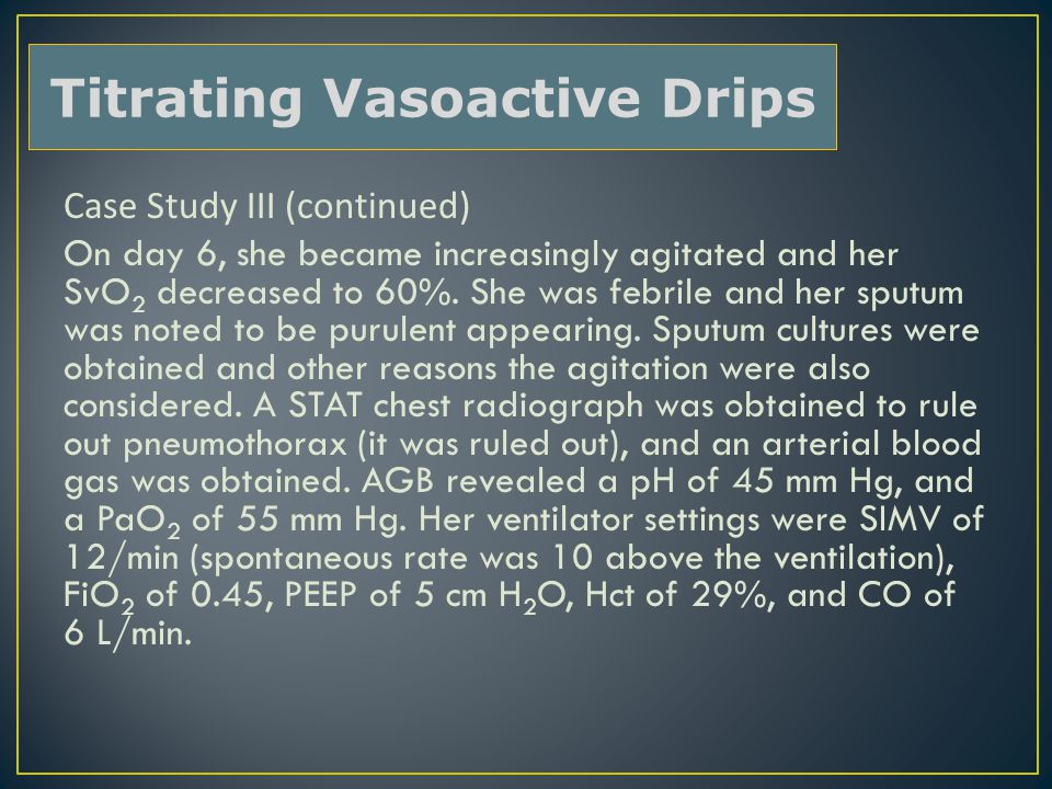 Case Study III (continued) On day 6, she became increasingly agitated and her SvO 2 decreased to 60%. She was febrile and her sputum was noted to be p
