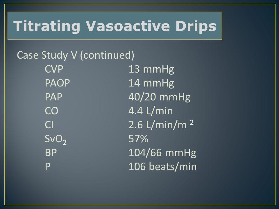 Case Study V (continued) CVP13 mmHg PAOP14 mmHg PAP40/20 mmHg CO4.4 L/min CI2.6 L/min/m 2 SvO 2 57% BP104/66 mmHg P106 beats/min Titrating Vasoactive Drips