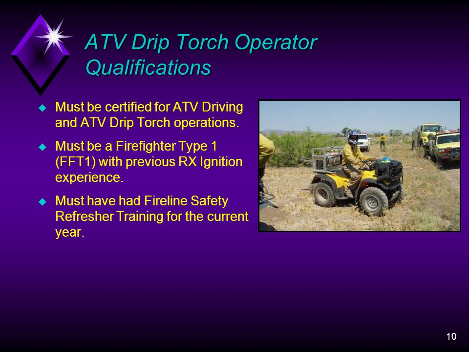 10 ATV Drip Torch Operator Qualifications u Must be certified for ATV Driving and ATV Drip Torch operations.
