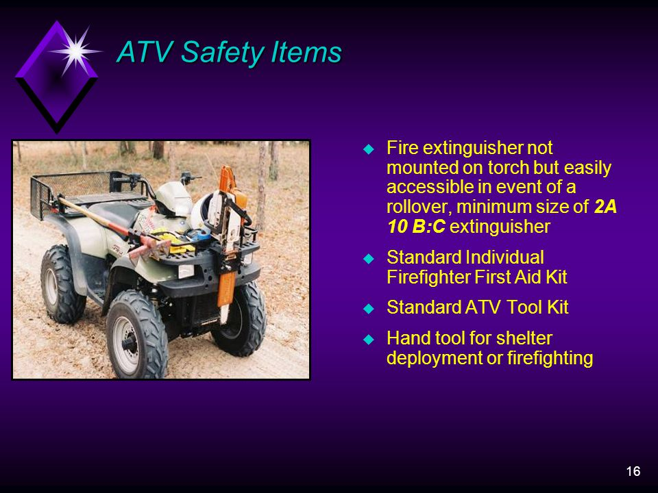 16 u Fire extinguisher not mounted on torch but easily accessible in event of a rollover, minimum size of 2A 10 B:C extinguisher u Standard Individual Firefighter First Aid Kit u Standard ATV Tool Kit u Hand tool for shelter deployment or firefighting ATV Safety Items