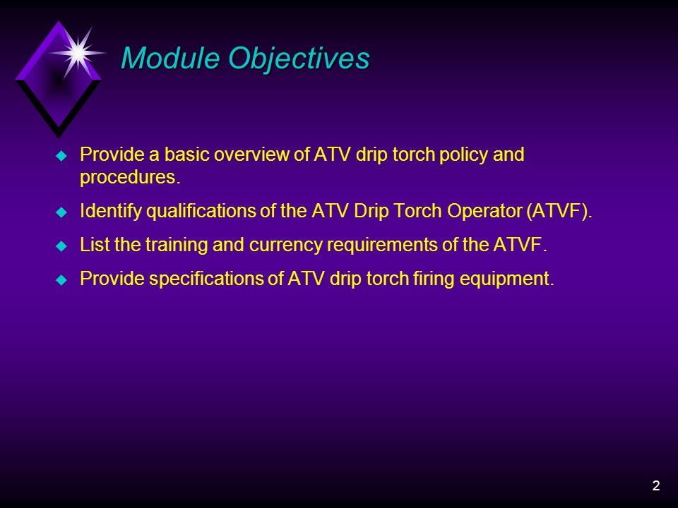 2 Module Objectives u Provide a basic overview of ATV drip torch policy and procedures.