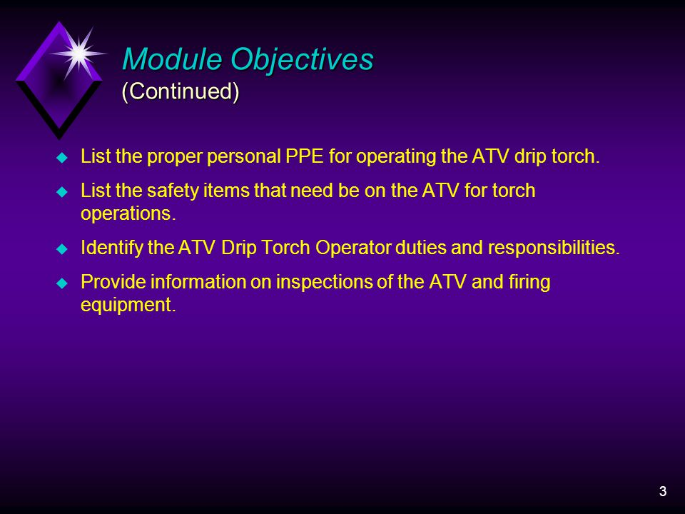 3 Module Objectives (Continued) u List the proper personal PPE for operating the ATV drip torch.