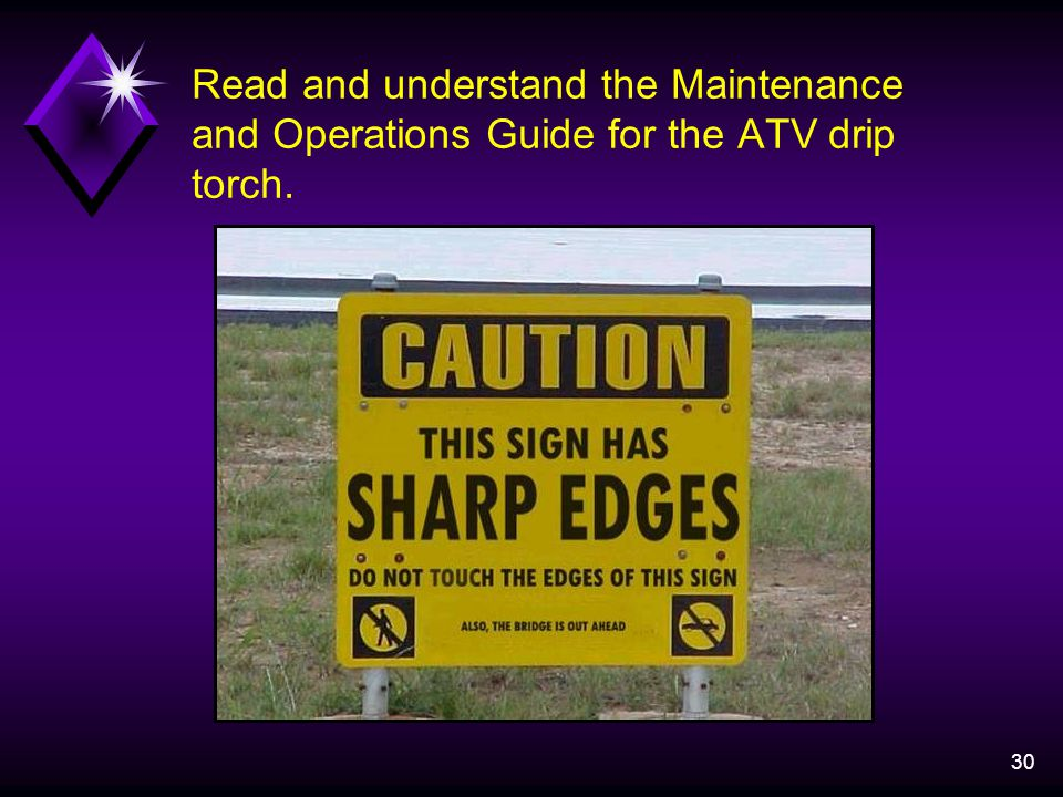 30 Read and understand the Maintenance and Operations Guide for the ATV drip torch.