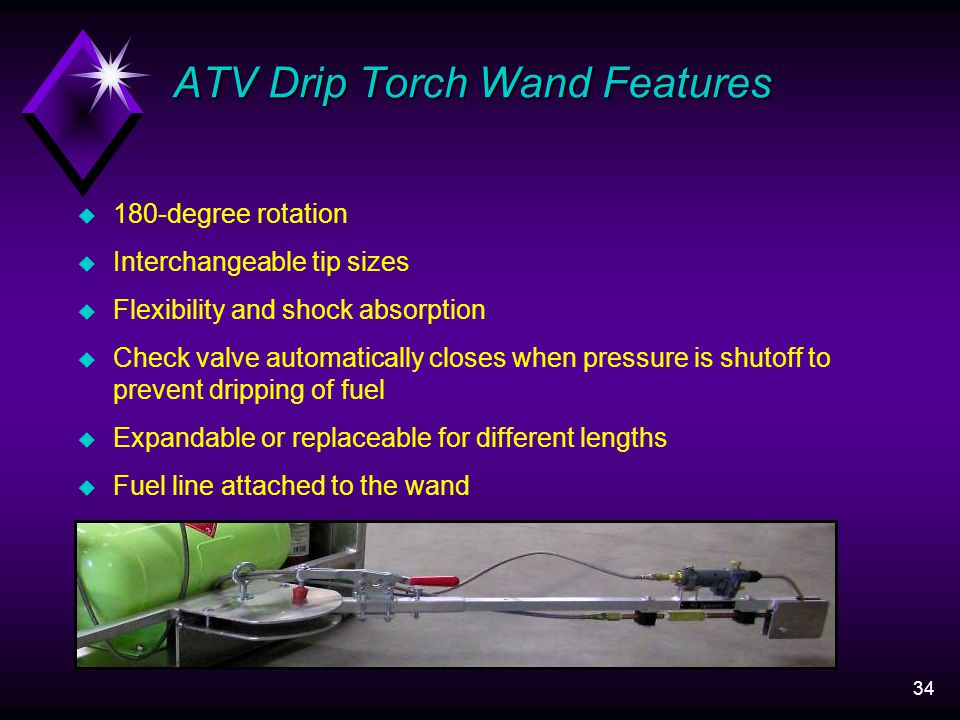 34 ATV Drip Torch Wand Features u 180-degree rotation u Interchangeable tip sizes u Flexibility and shock absorption u Check valve automatically closes when pressure is shutoff to prevent dripping of fuel u Expandable or replaceable for different lengths u Fuel line attached to the wand