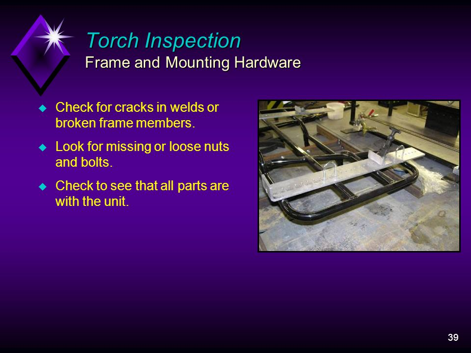 39 Torch Inspection Frame and Mounting Hardware u Check for cracks in welds or broken frame members.