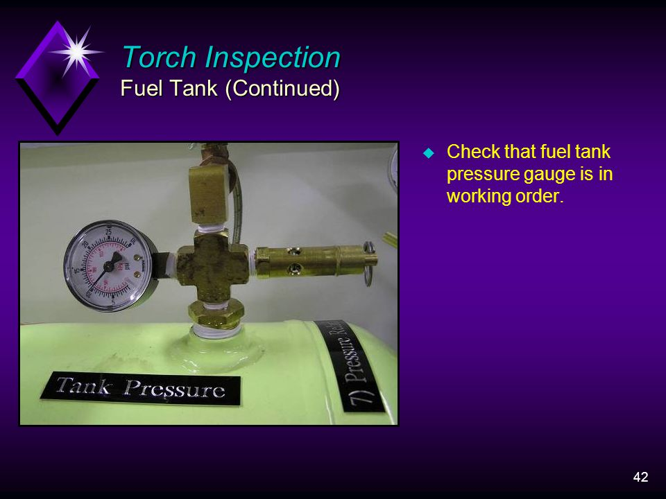 42 Torch Inspection Fuel Tank (Continued) u Check that fuel tank pressure gauge is in working order.