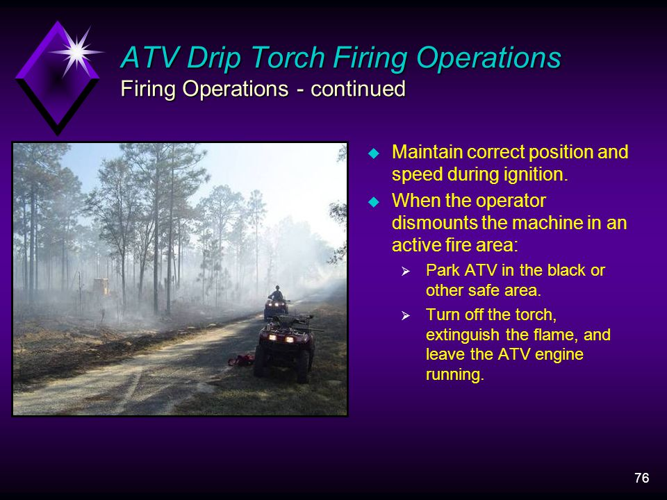 76 ATV Drip Torch Firing Operations Firing Operations - continued u Maintain correct position and speed during ignition.