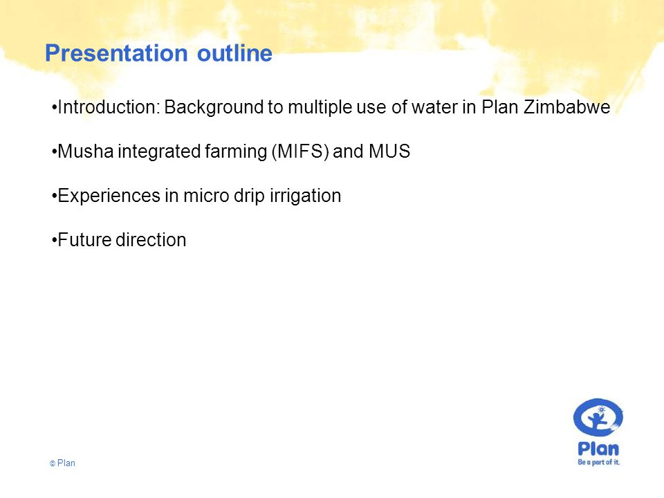 © Plan Presentation outline Introduction: Background to multiple use of water in Plan Zimbabwe Musha integrated farming (MIFS) and MUS Experiences in micro drip irrigation Future direction