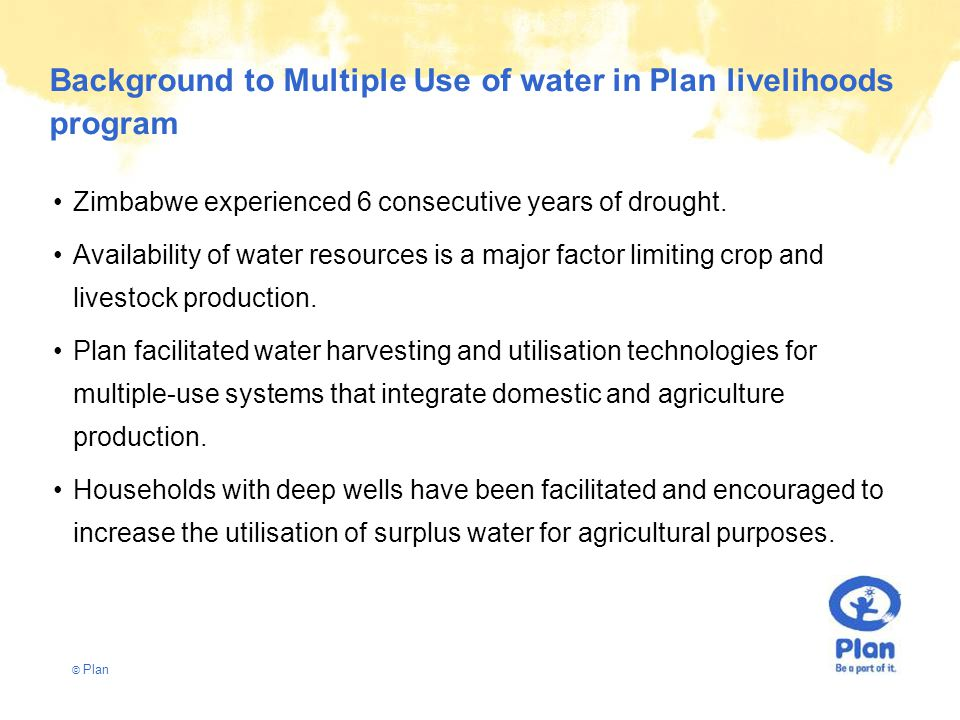© Plan Background to Multiple Use of water in Plan livelihoods program Zimbabwe experienced 6 consecutive years of drought.