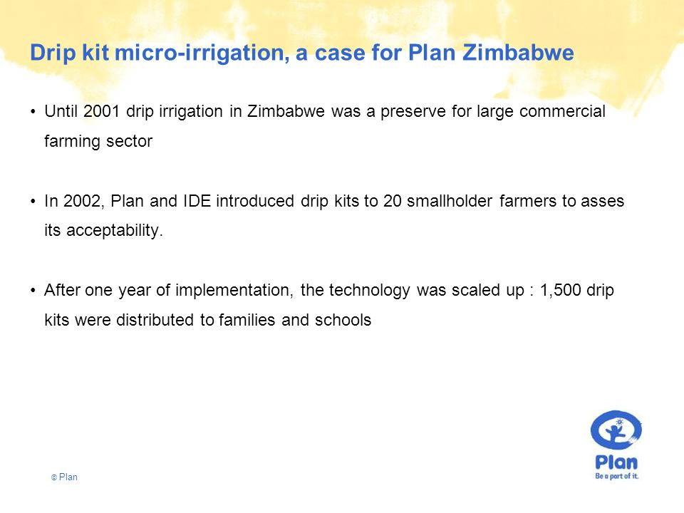 © Plan Drip kit micro-irrigation, a case for Plan Zimbabwe Until 2001 drip irrigation in Zimbabwe was a preserve for large commercial farming sector In 2002, Plan and IDE introduced drip kits to 20 smallholder farmers to asses its acceptability.