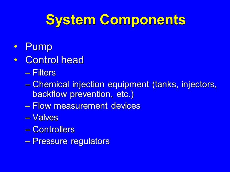 System Components Pump Control head Control head – Filters – Chemical injection equipment (tanks, injectors, backflow prevention, etc.) – Flow measurement devices – Valves – Controllers – Pressure regulators