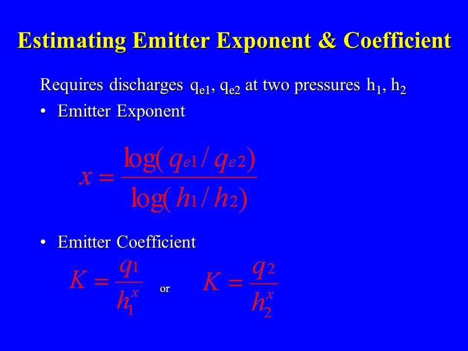 Estimating Emitter Exponent & Coefficient Requires discharges q e1, q e2 at two pressures h 1, h 2 Emitter ExponentEmitter Exponent Emitter CoefficientEmitter Coefficient or or