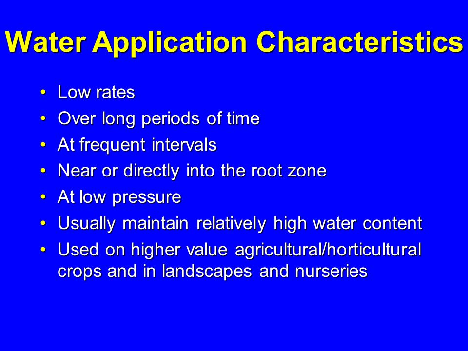 Water Application Characteristics Low rates Low rates Over long periods of time Over long periods of time At frequent intervals At frequent intervals Near or directly into the root zone Near or directly into the root zone At low pressure At low pressure Usually maintain relatively high water content Usually maintain relatively high water content Used on higher value agricultural/horticultural crops and in landscapes and nurseries Used on higher value agricultural/horticultural crops and in landscapes and nurseries