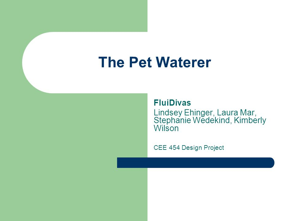The Pet Waterer FluiDivas Lindsey Ehinger, Laura Mar, Stephanie Wedekind, Kimberly Wilson CEE 454 Design Project