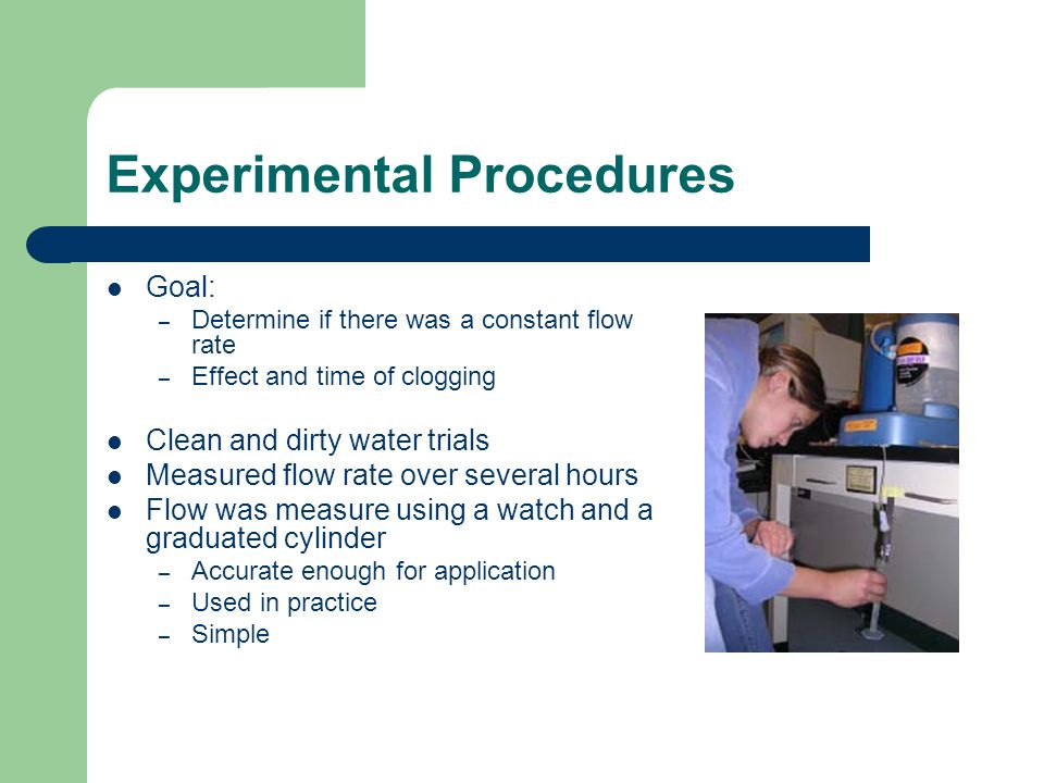 Experimental Procedures Goal: – Determine if there was a constant flow rate – Effect and time of clogging Clean and dirty water trials Measured flow rate over several hours Flow was measure using a watch and a graduated cylinder – Accurate enough for application – Used in practice – Simple