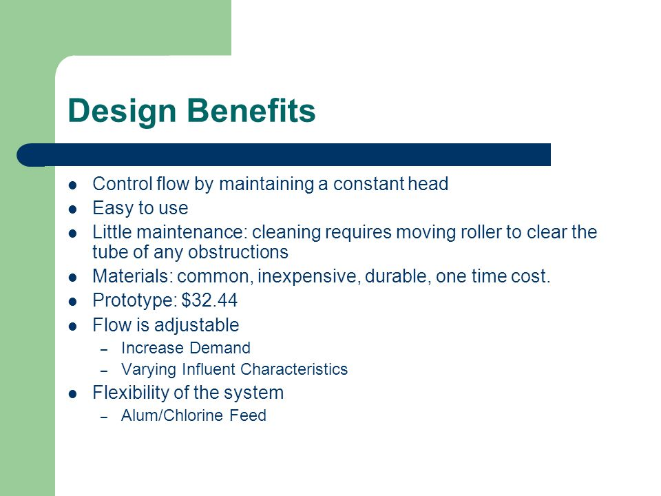 Design Benefits Control flow by maintaining a constant head Easy to use Little maintenance: cleaning requires moving roller to clear the tube of any obstructions Materials: common, inexpensive, durable, one time cost.