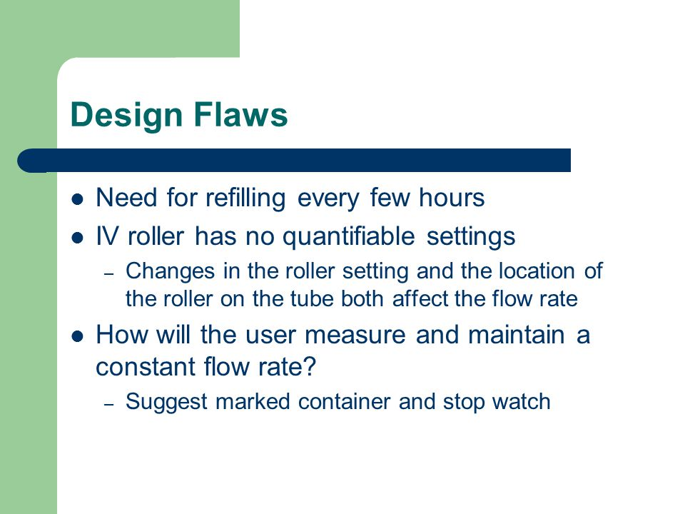 Design Flaws Need for refilling every few hours IV roller has no quantifiable settings – Changes in the roller setting and the location of the roller