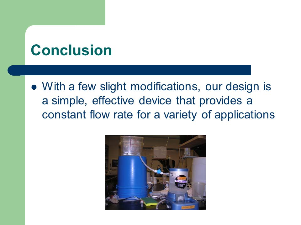 Conclusion With a few slight modifications, our design is a simple, effective device that provides a constant flow rate for a variety of applications