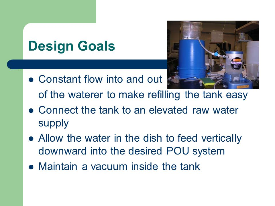 Design Goals Constant flow into and out of the waterer to make refilling the tank easy Connect the tank to an elevated raw water supply Allow the water in the dish to feed vertically downward into the desired POU system Maintain a vacuum inside the tank