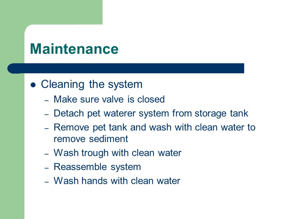 Maintenance Cleaning the system – Make sure valve is closed – Detach pet waterer system from storage tank – Remove pet tank and wash with clean water to remove sediment – Wash trough with clean water – Reassemble system – Wash hands with clean water