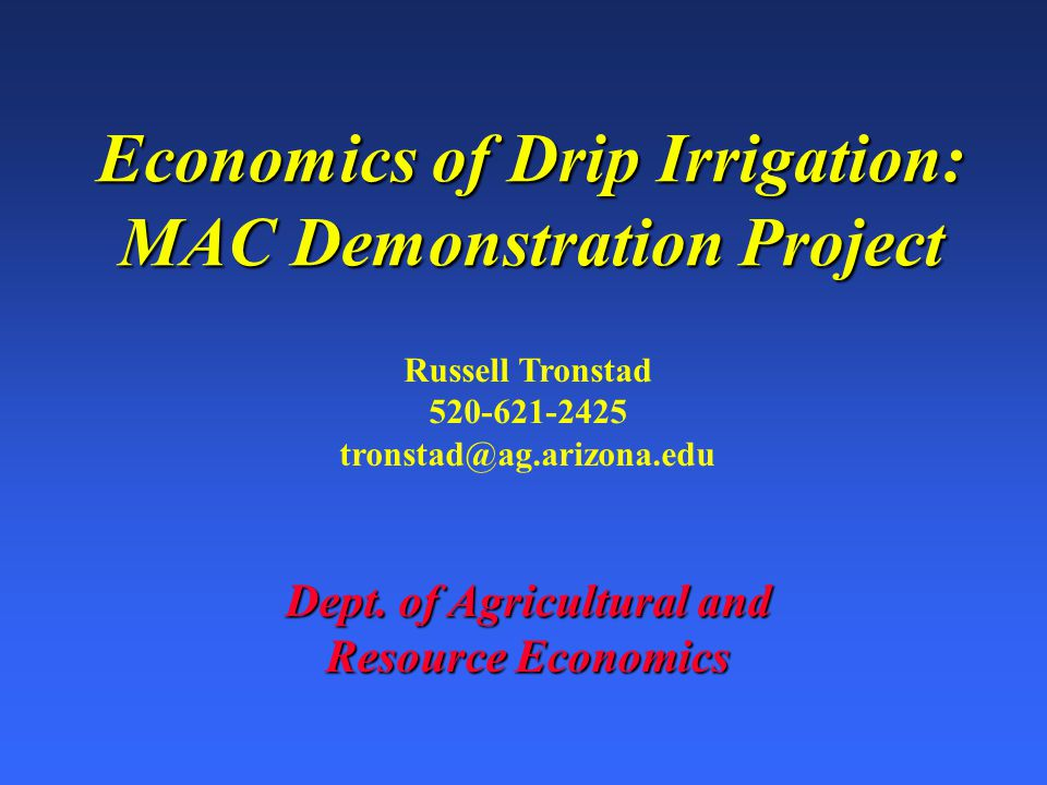 Economics of Drip Irrigation: MAC Demonstration Project Russell Tronstad 520-621-2425 tronstad@ag.arizona.edu Dept.