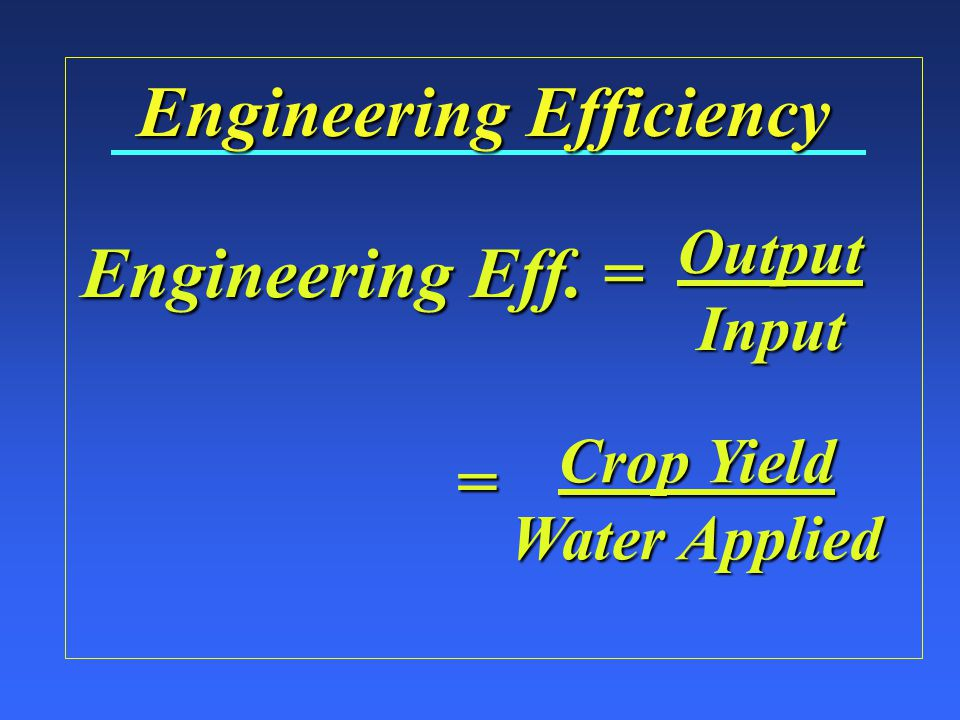 Engineering Efficiency OutputInput Engineering Eff. = Crop Yield Water Applied =