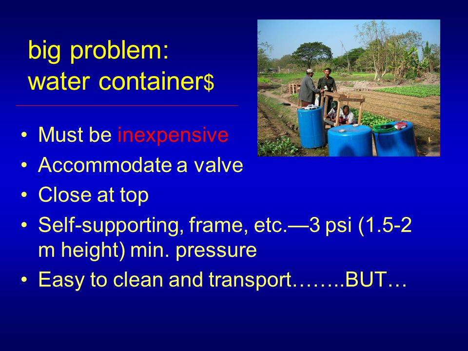 big problem: water container $ Must be inexpensive Accommodate a valve Close at top Self-supporting, frame, etc.—3 psi (1.5-2 m height) min.
