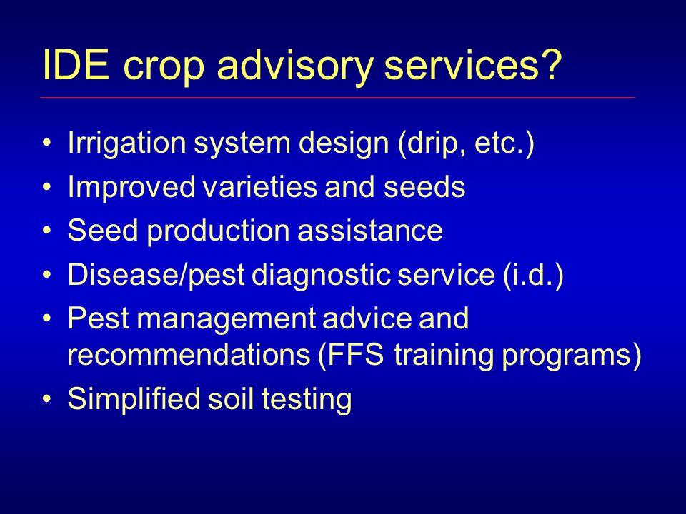 IDE crop advisory services? Irrigation system design (drip, etc.) Improved varieties and seeds Seed production assistance Disease/pest diagnostic serv