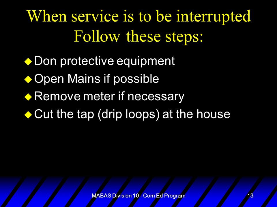MABAS Division 10 - Com Ed Program13 When service is to be interrupted Follow these steps: u Don protective equipment u Open Mains if possible u Remove meter if necessary u Cut the tap (drip loops) at the house