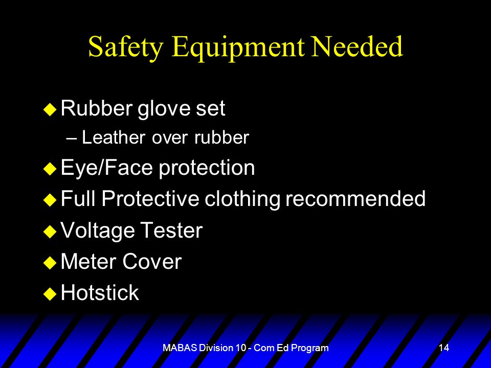 MABAS Division 10 - Com Ed Program14 Safety Equipment Needed u Rubber glove set –Leather over rubber u Eye/Face protection u Full Protective clothing recommended u Voltage Tester u Meter Cover u Hotstick