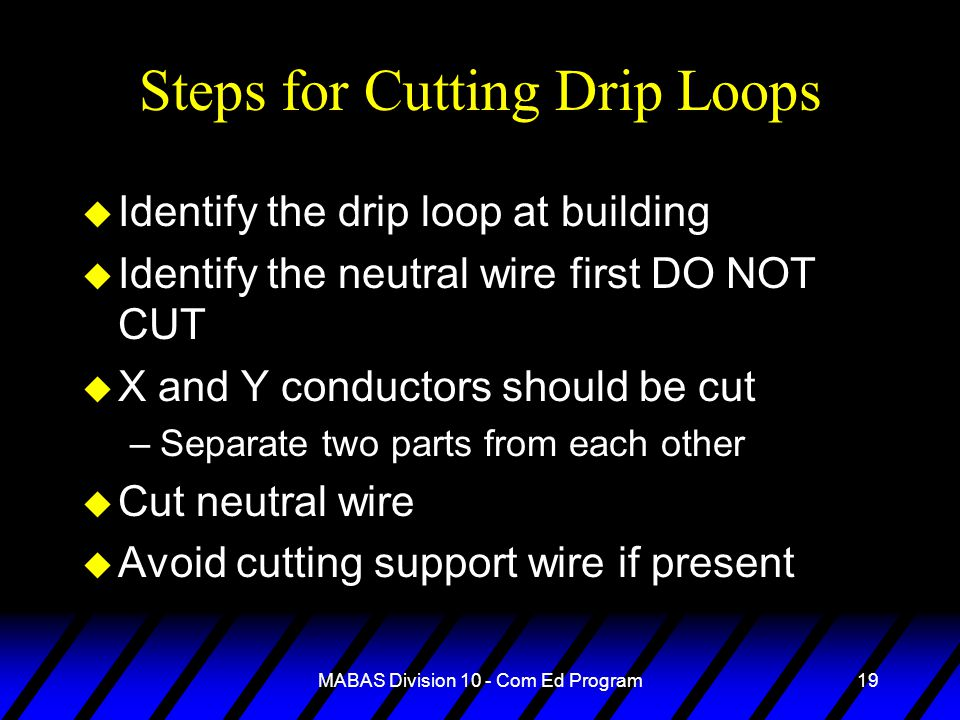 MABAS Division 10 - Com Ed Program19 Steps for Cutting Drip Loops u Identify the drip loop at building u Identify the neutral wire first DO NOT CUT u X and Y conductors should be cut –Separate two parts from each other u Cut neutral wire u Avoid cutting support wire if present