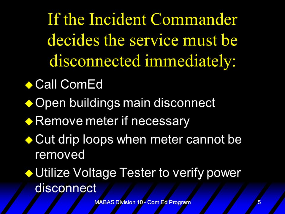 MABAS Division 10 - Com Ed Program5 If the Incident Commander decides the service must be disconnected immediately: u Call ComEd u Open buildings main disconnect u Remove meter if necessary u Cut drip loops when meter cannot be removed u Utilize Voltage Tester to verify power disconnect