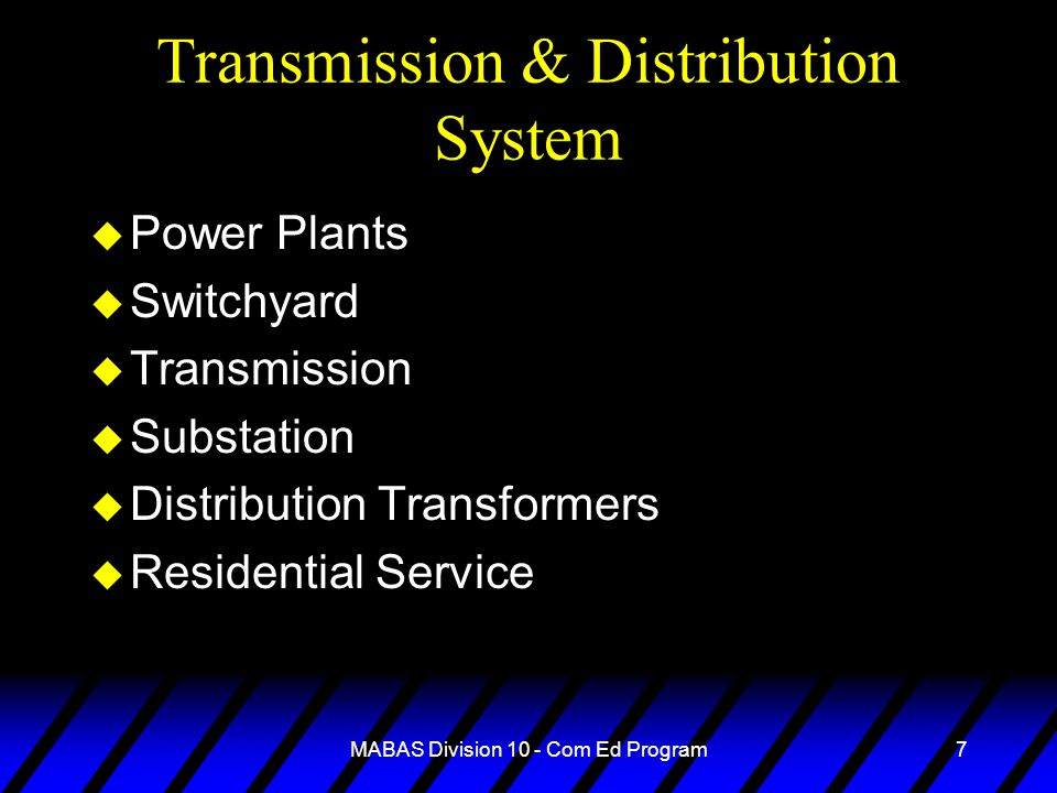 MABAS Division 10 - Com Ed Program7 Transmission & Distribution System u Power Plants u Switchyard u Transmission u Substation u Distribution Transformers u Residential Service