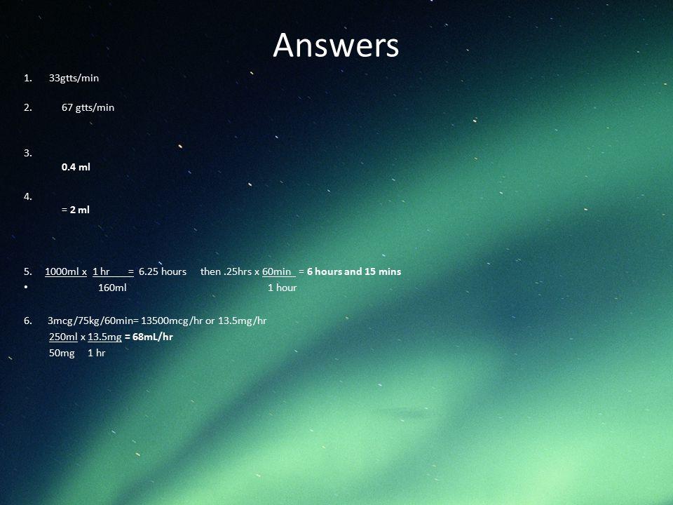 Answers 1.33gtts/min 2.67 gtts/min 3. 0.4 ml 4. = 2 ml 5. 1000ml x 1 hr = 6.25 hours then.25hrs x 60min = 6 hours and 15 mins 160ml 1 hour 6. 3mcg/75k