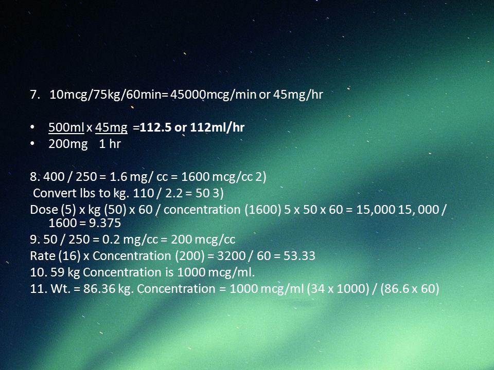7. 10mcg/75kg/60min= 45000mcg/min or 45mg/hr 500ml x 45mg =112.5 or 112ml/hr 200mg 1 hr 8. 400 / 250 = 1.6 mg/ cc = 1600 mcg/cc 2) Convert lbs to kg.