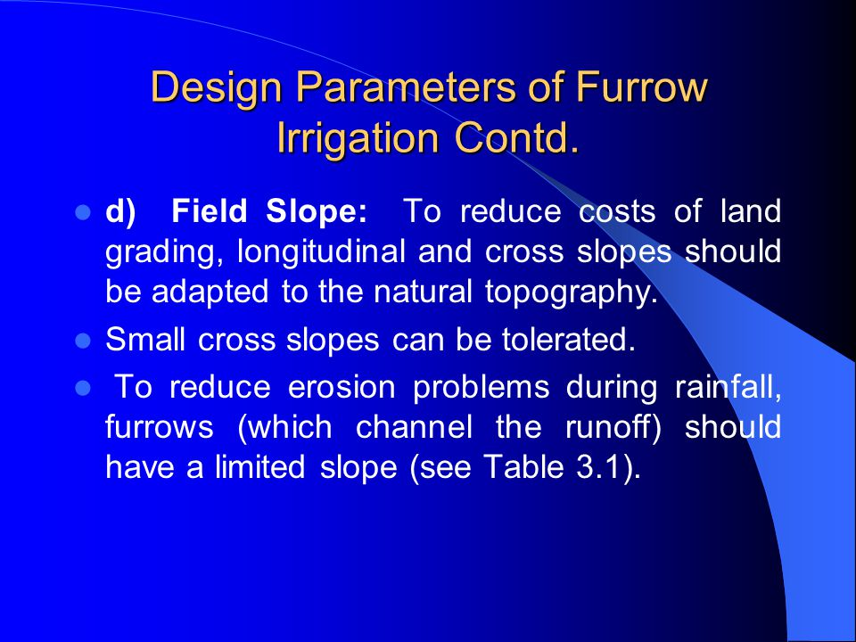 Design Parameters of Furrow Irrigation Contd. The actual stream size should be determined by field tests. It is desirable that this initial stream siz