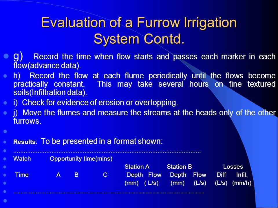 Evaluation of a Furrow Irrigation System Contd. Procedure a) Select several (say 3 or more) uniform test furrows which should be typical of those in t