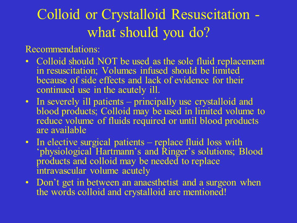 Colloid or Crystalloid Resuscitation - what should you do? Recommendations: Colloid should NOT be used as the sole fluid replacement in resuscitation;