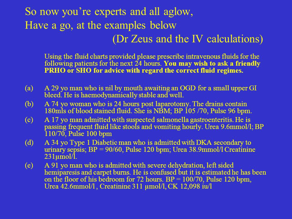 So now you're experts and all aglow, Have a go, at the examples below (Dr Zeus and the IV calculations) Using the fluid charts provided please prescri