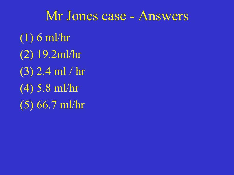 Mr Jones case - Answers (1) 6 ml/hr (2) 19.2ml/hr (3) 2.4 ml / hr (4) 5.8 ml/hr (5) 66.7 ml/hr