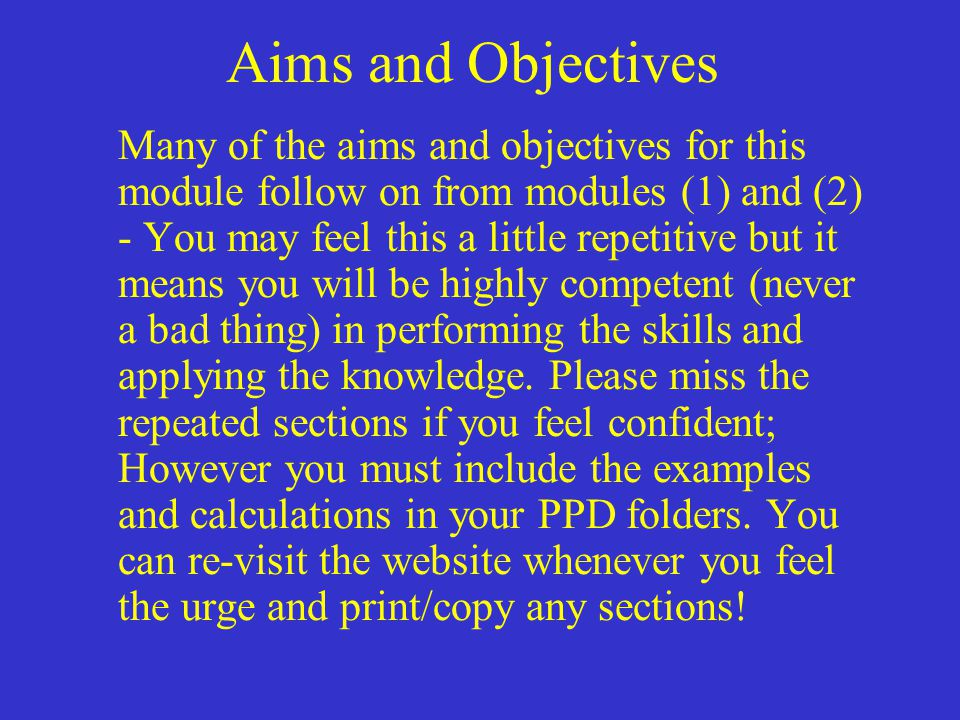 Aims and Objectives Many of the aims and objectives for this module follow on from modules (1) and (2) - You may feel this a little repetitive but it