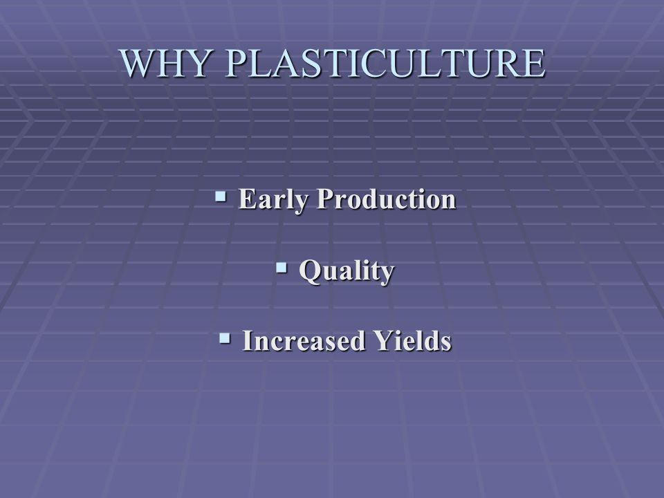 WHY PLASTICULTURE  Early Production  Quality  Increased Yields
