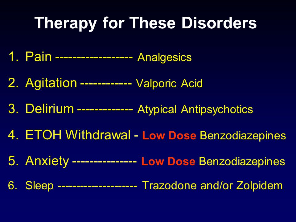 Therapy for These Disorders 1.Pain ------------------ Analgesics 2.Agitation ------------ Valporic Acid 3.Delirium ------------- Atypical Antipsychotics 4.ETOH Withdrawal - Low Dose Benzodiazepines 5.Anxiety --------------- Low Dose Benzodiazepines 6.Sleep --------------------- Trazodone and/or Zolpidem