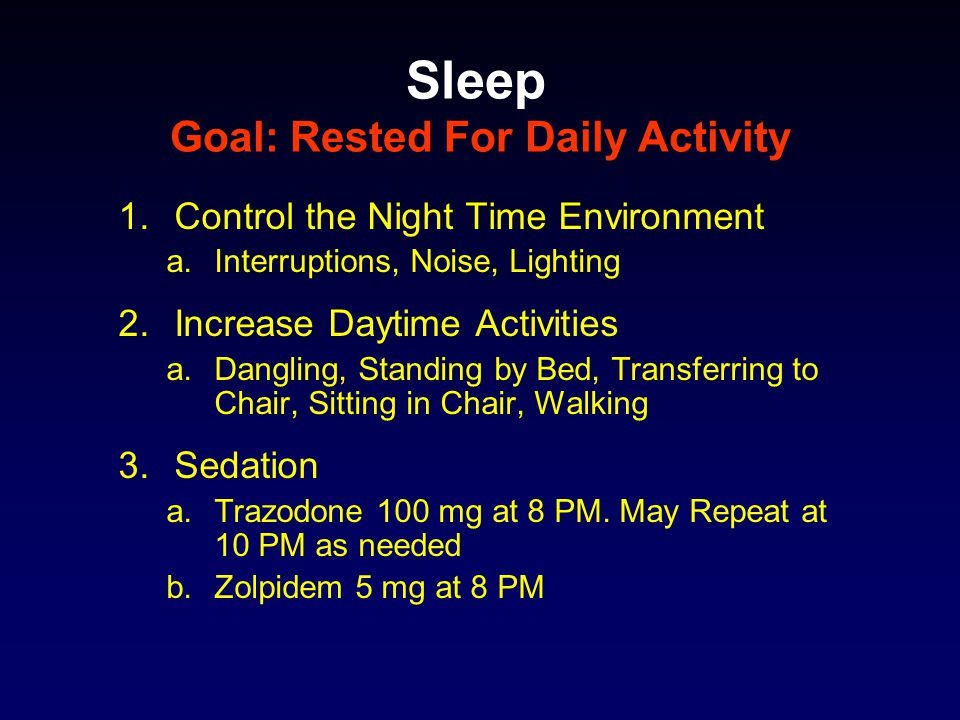 Sleep Goal: Rested For Daily Activity 1.Control the Night Time Environment a.Interruptions, Noise, Lighting 2.Increase Daytime Activities a.Dangling, Standing by Bed, Transferring to Chair, Sitting in Chair, Walking 3.Sedation a.Trazodone 100 mg at 8 PM.