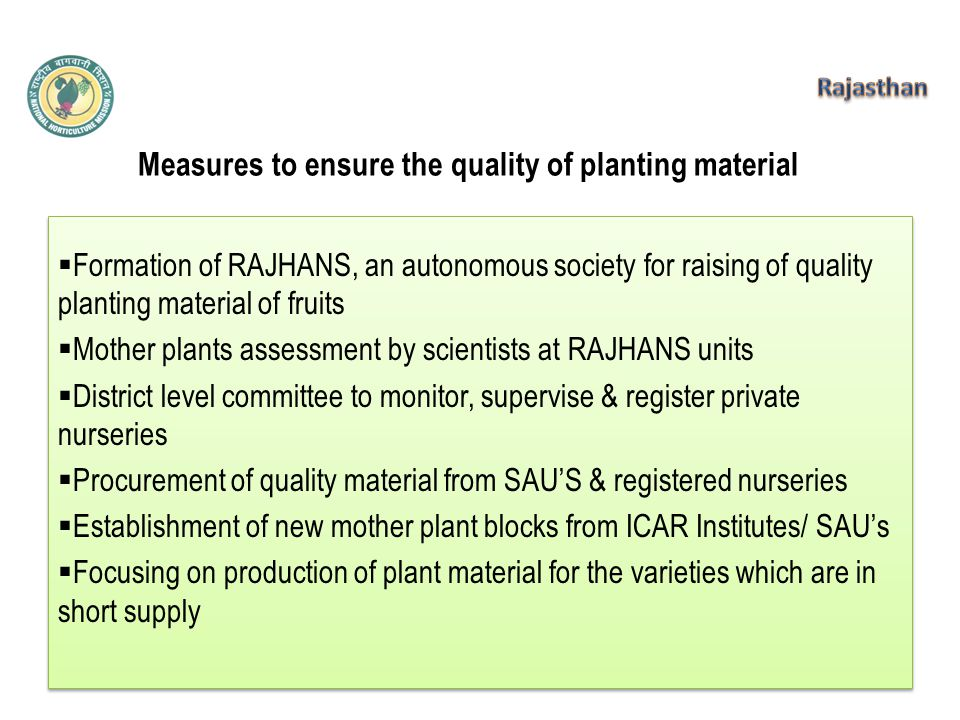 Measures to ensure the quality of planting material  Formation of RAJHANS, an autonomous society for raising of quality planting material of fruits  Mother plants assessment by scientists at RAJHANS units  District level committee to monitor, supervise & register private nurseries  Procurement of quality material from SAU'S & registered nurseries  Establishment of new mother plant blocks from ICAR Institutes/ SAU's  Focusing on production of plant material for the varieties which are in short supply  Formation of RAJHANS, an autonomous society for raising of quality planting material of fruits  Mother plants assessment by scientists at RAJHANS units  District level committee to monitor, supervise & register private nurseries  Procurement of quality material from SAU'S & registered nurseries  Establishment of new mother plant blocks from ICAR Institutes/ SAU's  Focusing on production of plant material for the varieties which are in short supply