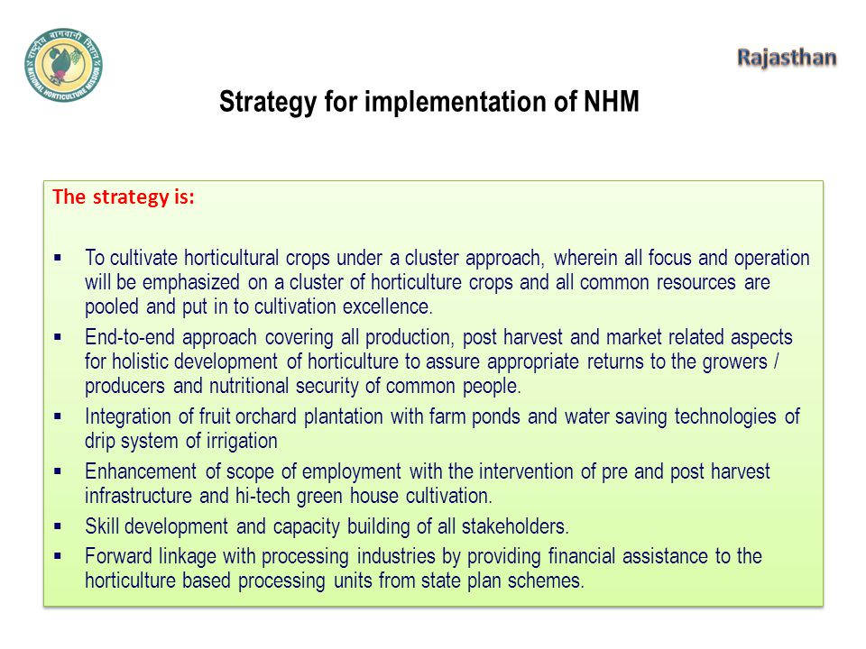 Strategy for implementation of NHM The strategy is:  To cultivate horticultural crops under a cluster approach, wherein all focus and operation will be emphasized on a cluster of horticulture crops and all common resources are pooled and put in to cultivation excellence.